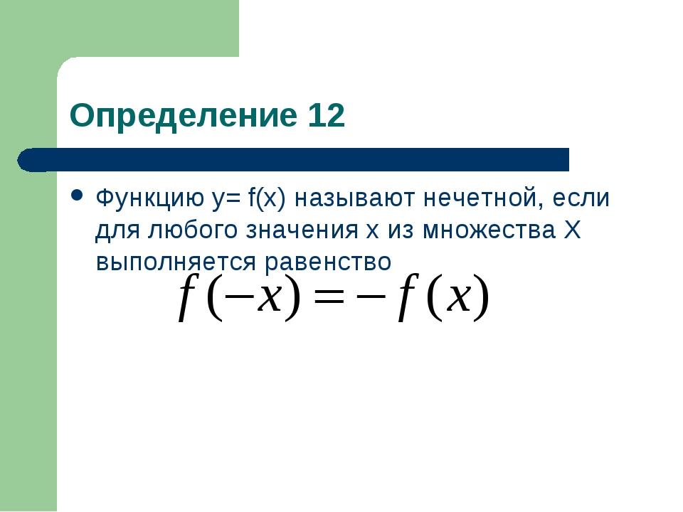 Определение 12 Функцию у= f(x) называют нечетной, если для любого значения х...