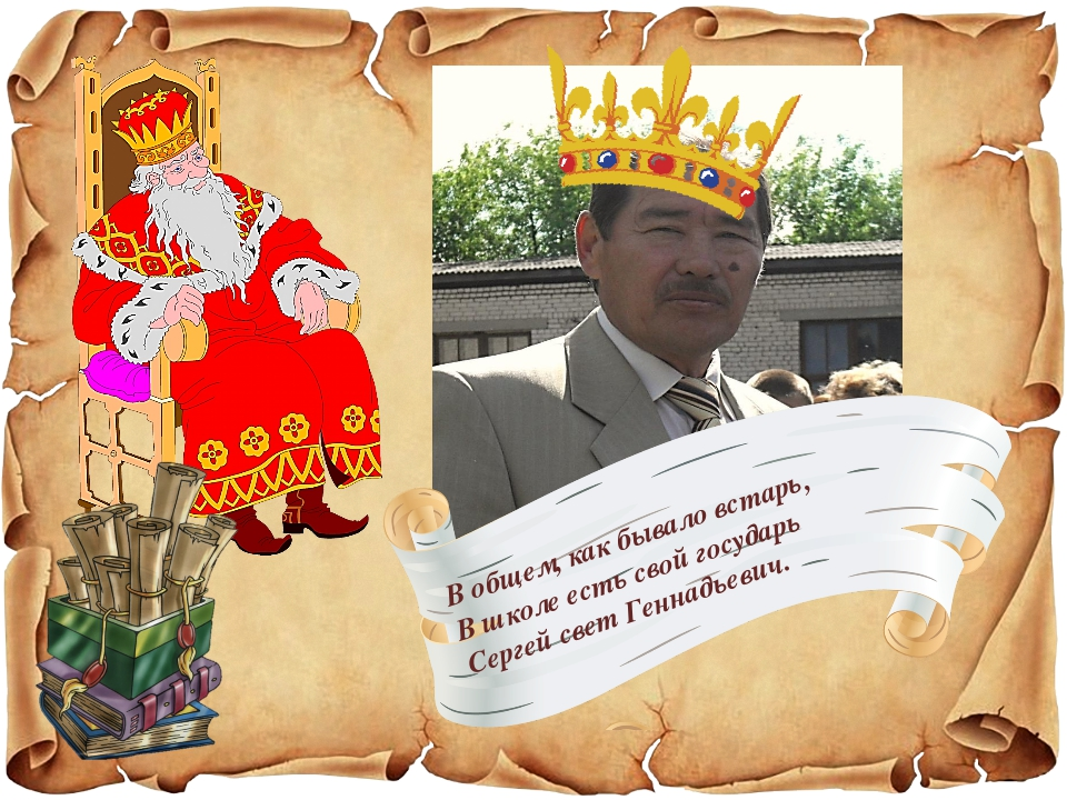 В общем, как бывало встарь, В школе есть свой государь Сергей свет Геннадьевич.