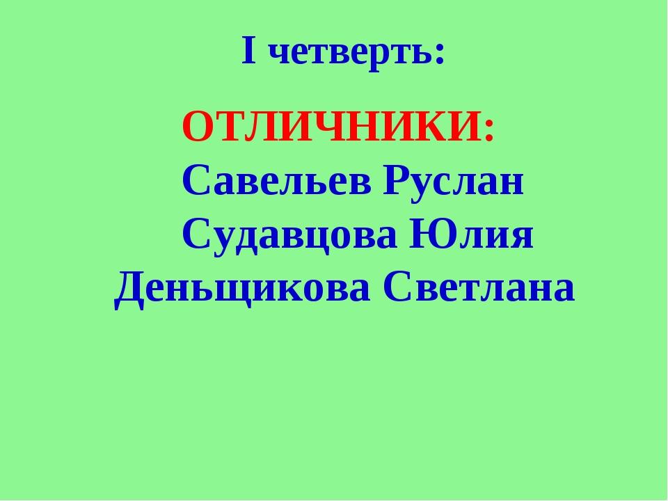 I четверть: ОТЛИЧНИКИ: Савельев Руслан Судавцова Юлия Деньщикова Светлана