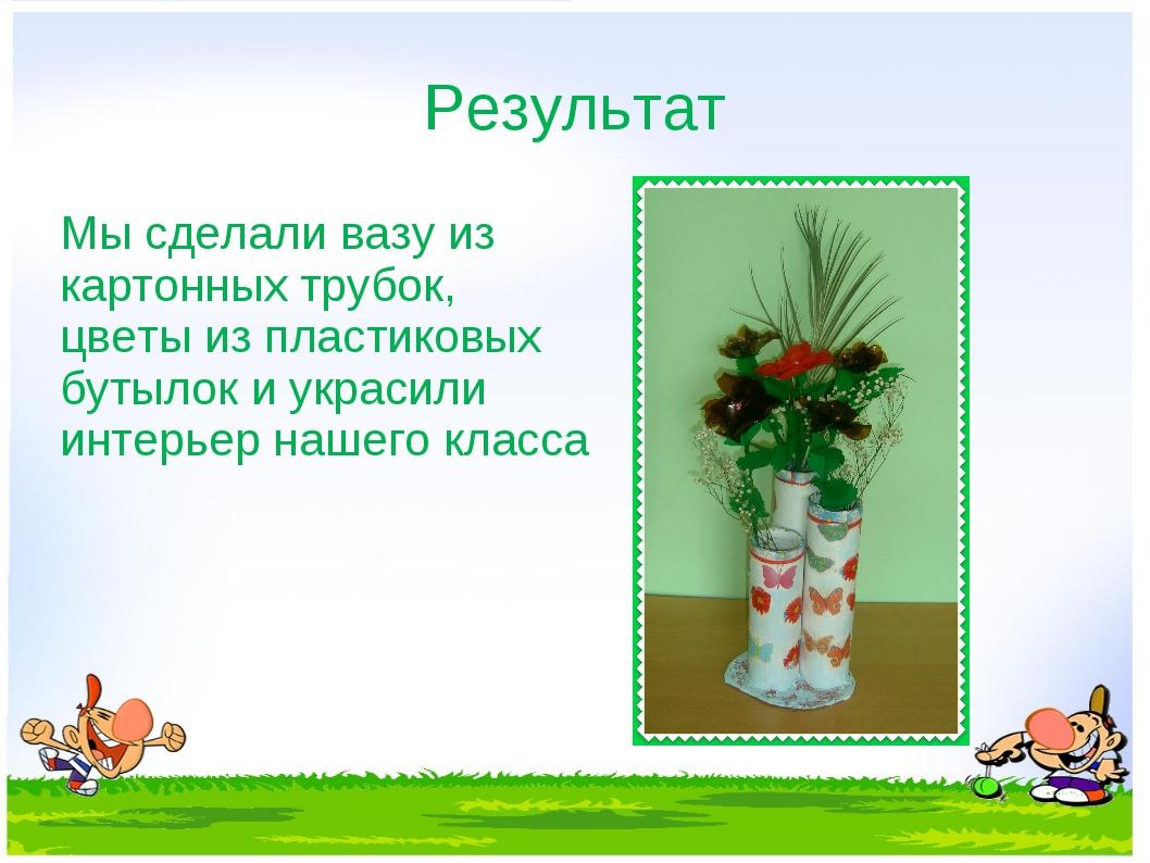Результат Мы сделали вазу из картонных трубок, цветы из пластиковых бутылок и...