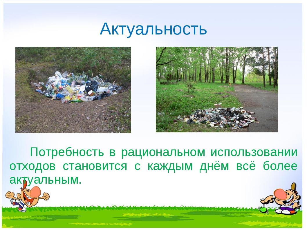 Актуальность Потребность в рациональном использовании отходов становится с ка...