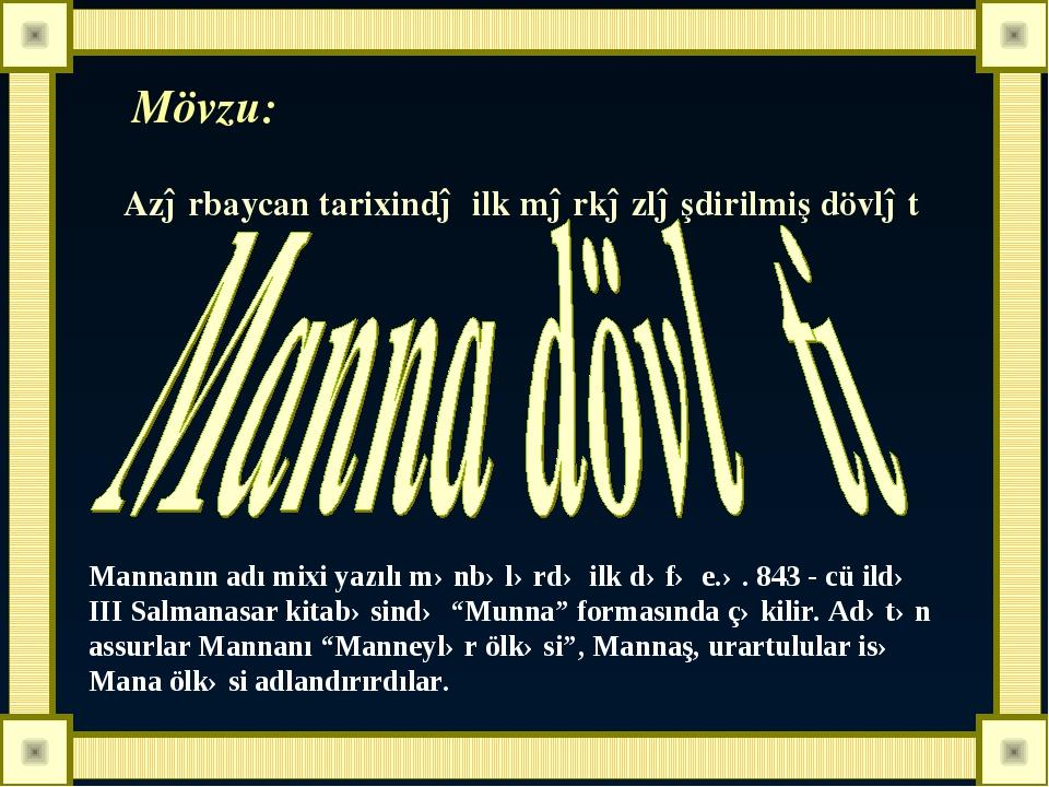 Mövzu: Azərbaycan tarixində ilk mərkəzləşdirilmiş dövlət Mannanın adı mixi ya...