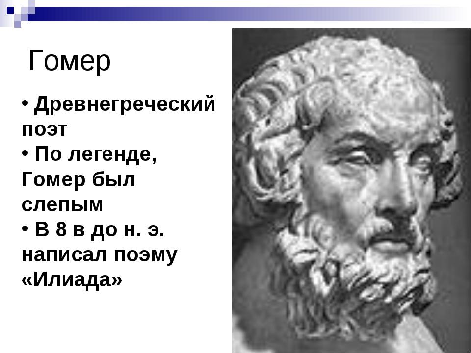 Гомер Древнегреческий поэт По легенде, Гомер был слепым В 8 в до н. э. написа...