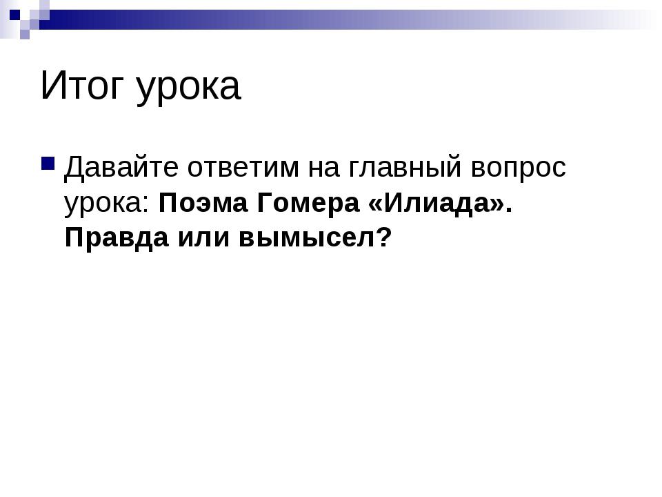 Итог урока Давайте ответим на главный вопрос урока: Поэма Гомера «Илиада». Пр...