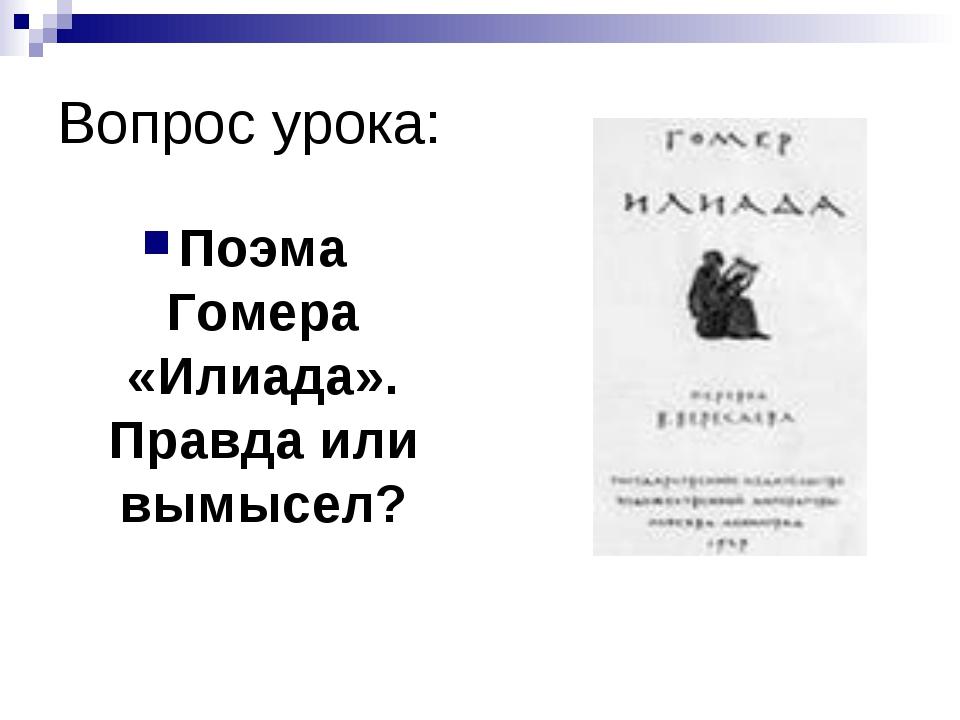 Вопрос урока: Поэма Гомера «Илиада». Правда или вымысел?