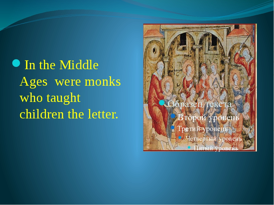 In the Middle Ages were monks who taught children the letter.
