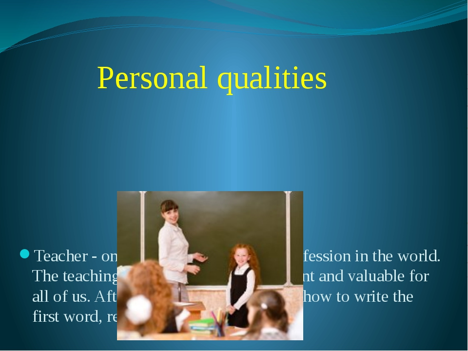 Personal qualities Teacher - one of the most important profession in the wor...