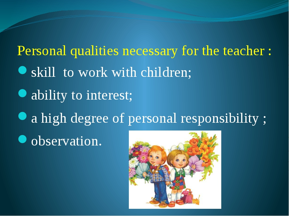 Personal qualities necessary for the teacher : skill to work with children; a...