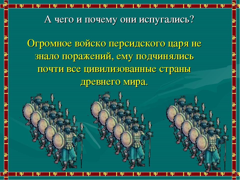 А чего и почему они испугались? Огромное войско персидского царя не знало пор...