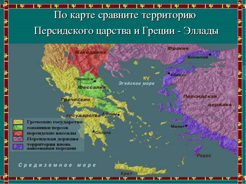 По карте сравните территорию Персидского царства и Греции - Эллады