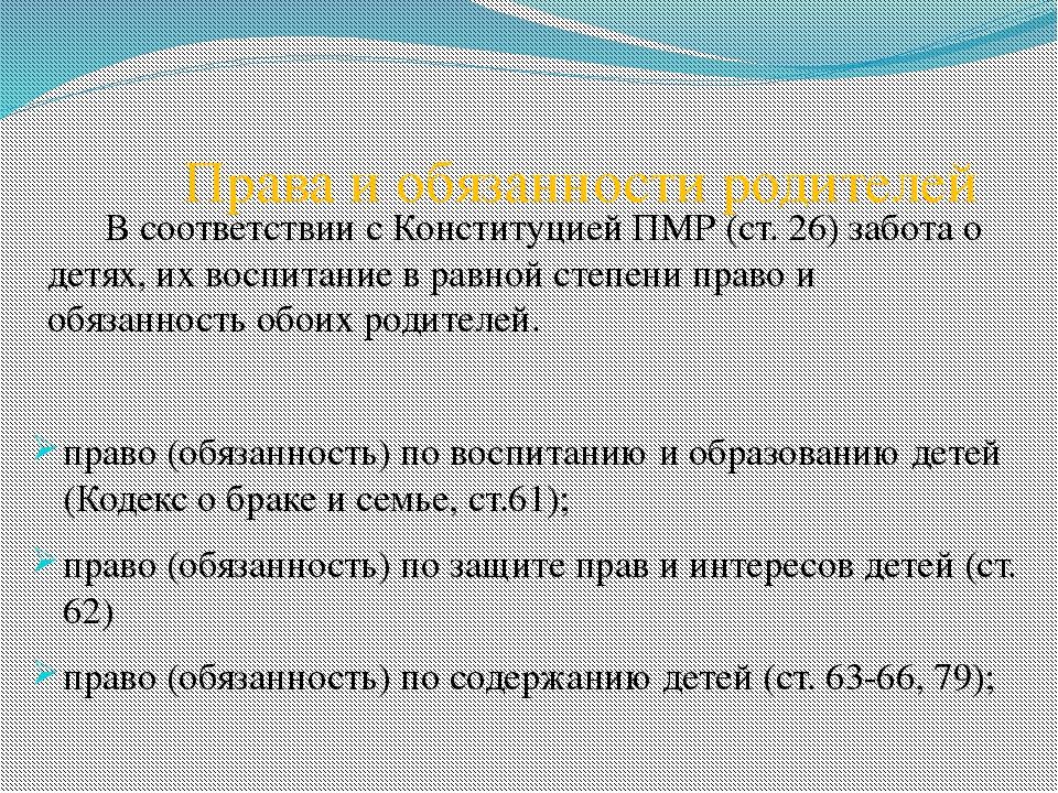 Права и обязанности родителей В соответствии с Конституцией ПМР (ст. 26) забо...
