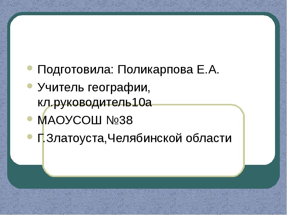 Подготовила: Поликарпова Е.А. Учитель географии, кл.руководитель10а МАОУСОШ №...