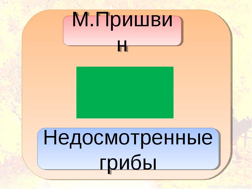 М.Пришвин Недосмотренные грибы