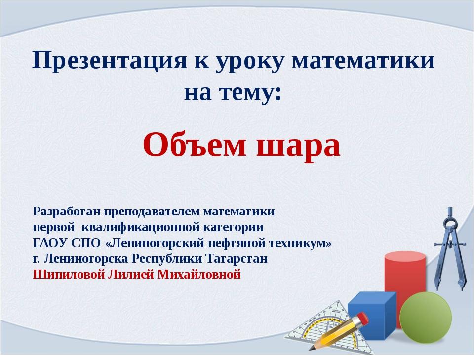 Объем шара Презентация к уроку математики на тему: Разработан преподавателем...