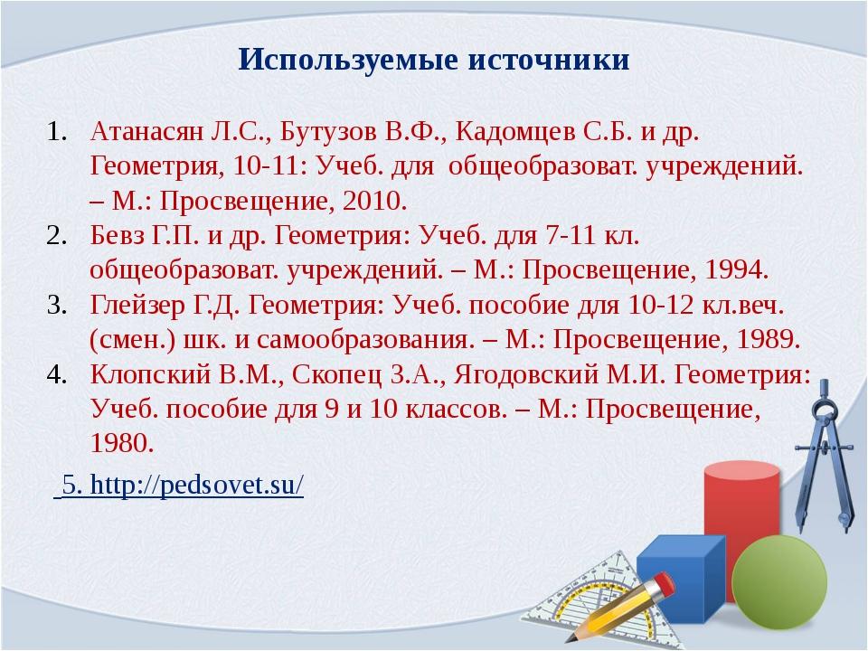Используемые источники 5. http://pedsovet.su/ Атанасян Л.С., Бутузов В.Ф., Ка...