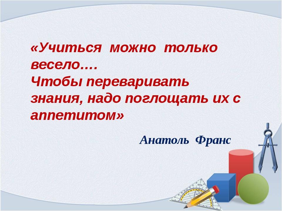 . «Учиться можно только весело…. Чтобы переваривать знания, надо поглощать их...