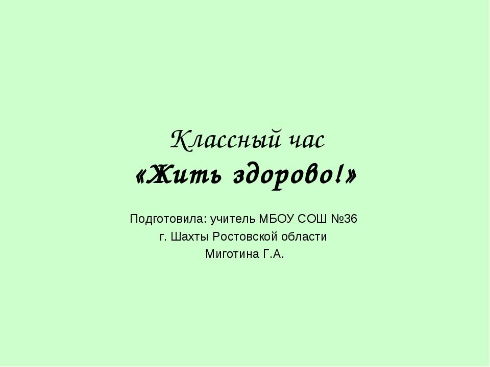 Классный час «Жить здорово!» Подготовила: учитель МБОУ СОШ №36 г. Шахты Росто...