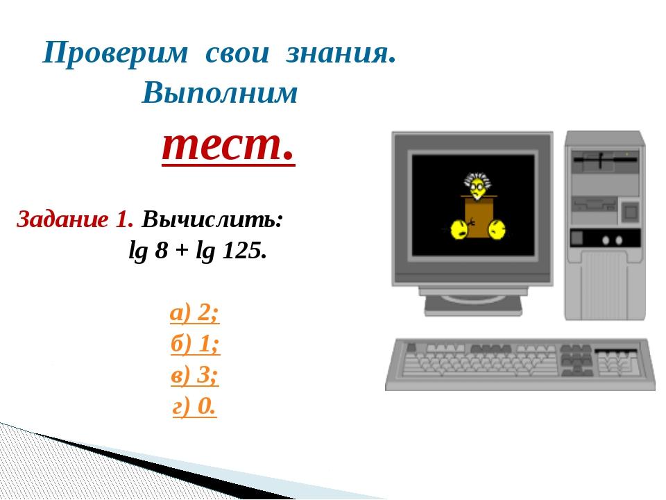 Проверим свои знания. Выполним тест. Задание 1. Вычислить: lg 8 + lg 125. а)...