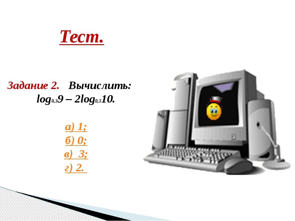 Тест. Задание 2. Вычислить: log0,39 – 2log0,310. а) 1; б) 0; в) 3; г) 2.