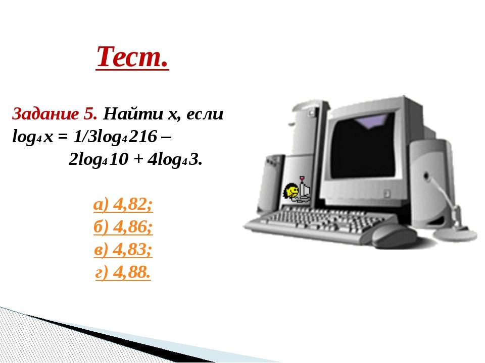 Тест. Задание 5. Найти х, если log4 x = 1/3log4 216 – 2log4 10 + 4log4 3. а)...