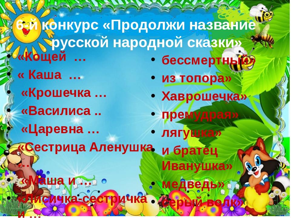«Кощей … « Каша … «Крошечка … «Василиса .. «Царевна … «Сестрица Аленушка … «М...