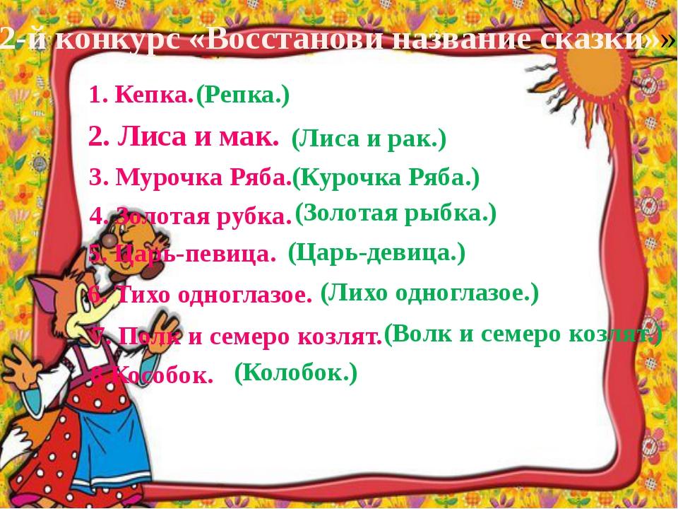 2-й конкурс «Восстанови название сказки»» 1. Кепка. (Репка.) 2. Лиса и мак. (...