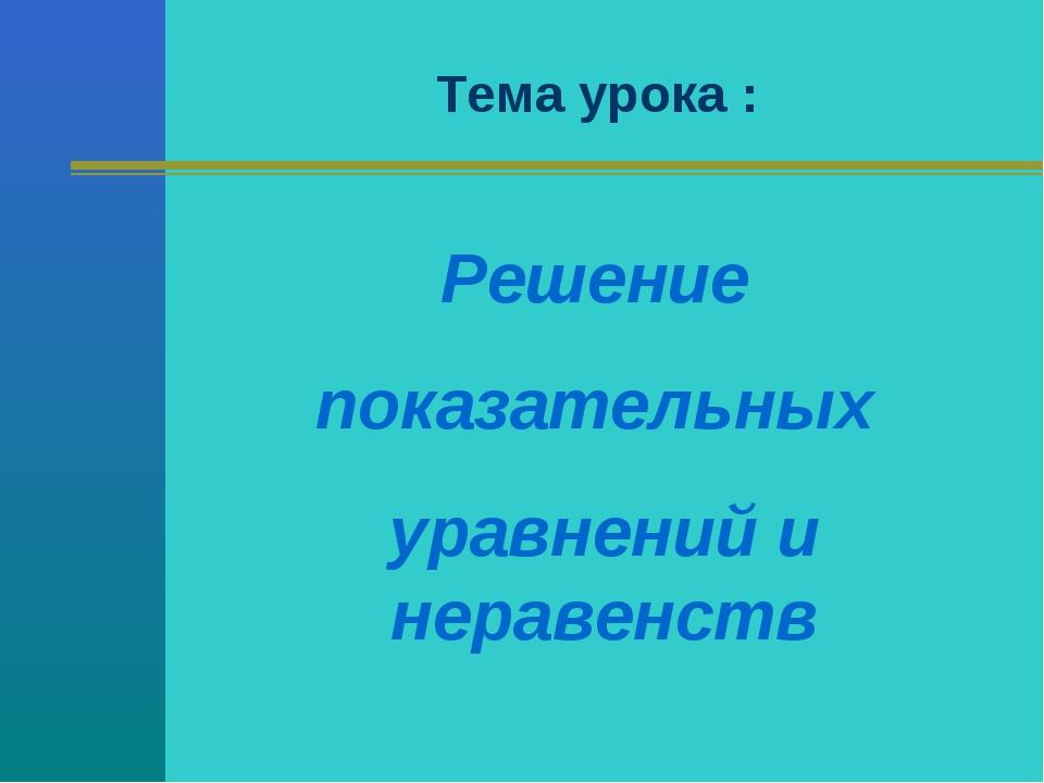 Тема урока : Решение показательных уравнений и неравенств