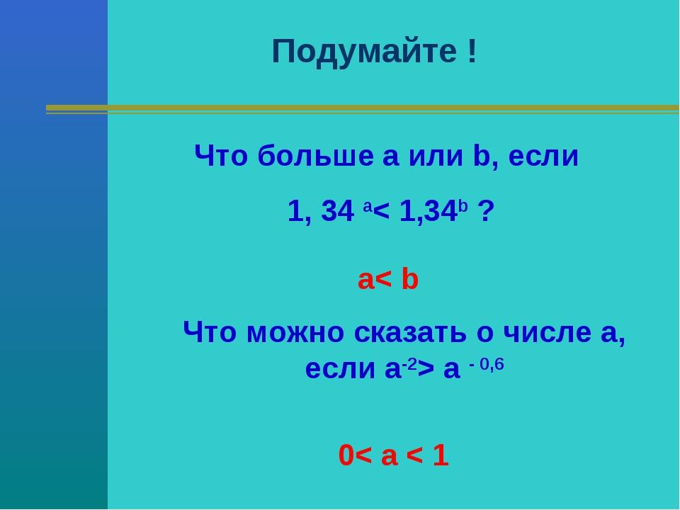 Подумайте ! Что больше a или b, если 1, 34 a< 1,34b ? Что можно сказать о чис...