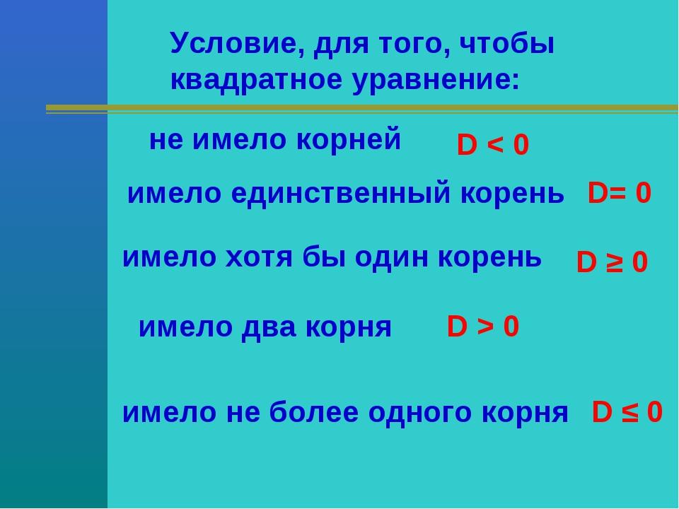 Условие, для того, чтобы квадратное уравнение: не имело корней D < 0 имело ед...