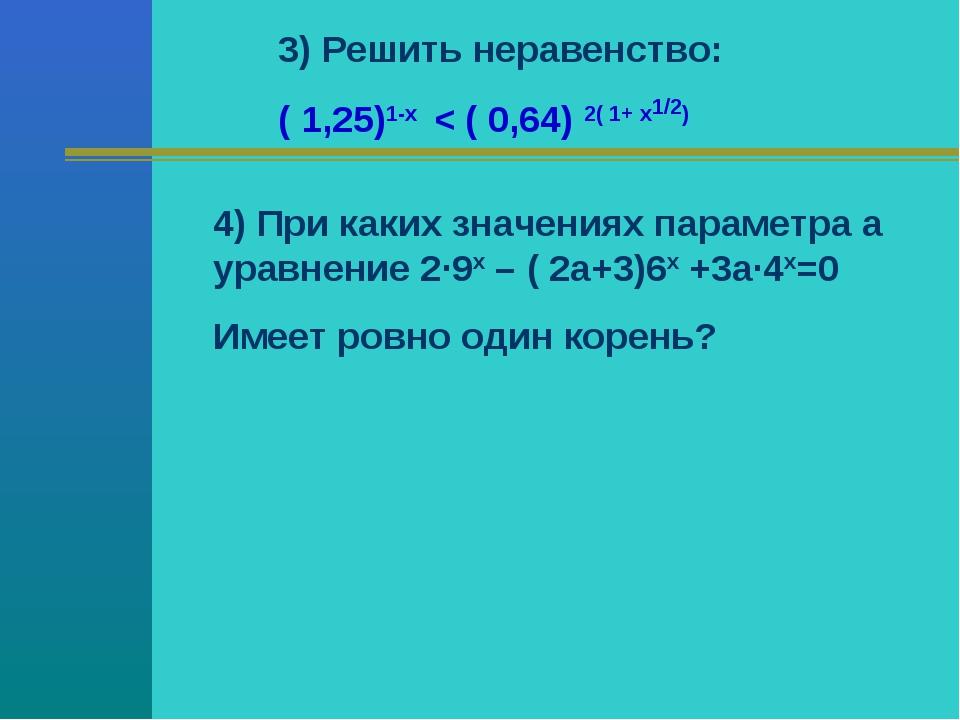 3) Решить неравенство: ( 1,25)1-х < ( 0,64) 2( 1+ х1/2) 4) При каких значения...