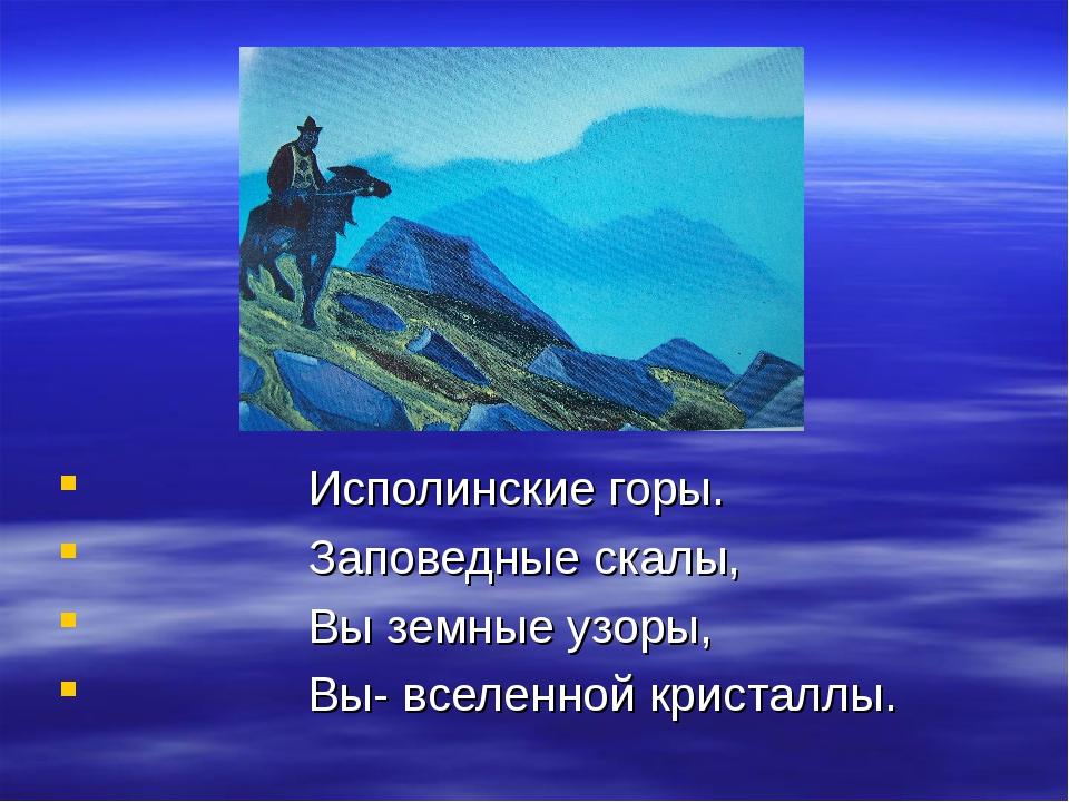 Исполинские горы. Заповедные скалы, Вы земные узоры, Вы- вселенной кристаллы.