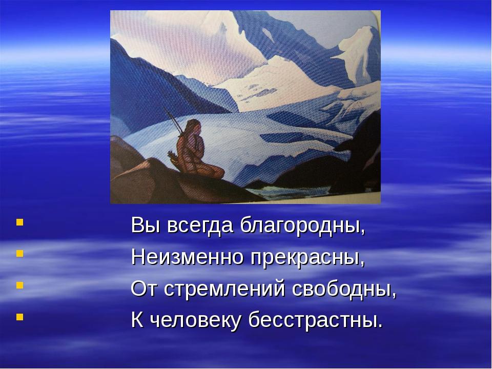 Вы всегда благородны, Неизменно прекрасны, От стремлений свободны, К человек...
