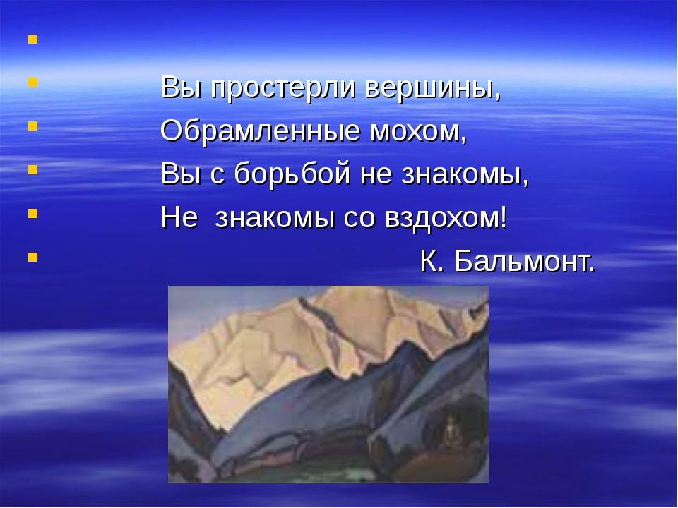 Вы простерли вершины, Обрамленные мохом, Вы с борьбой не знакомы, Не знакомы...