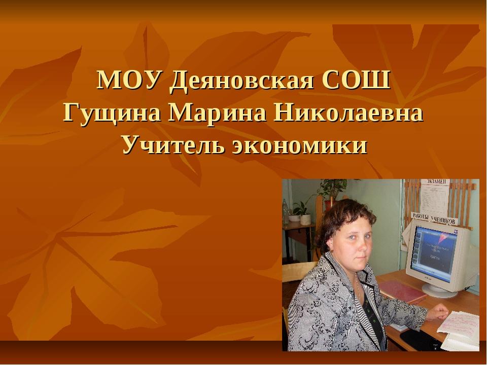 МОУ Деяновская СОШ Гущина Марина Николаевна Учитель экономики