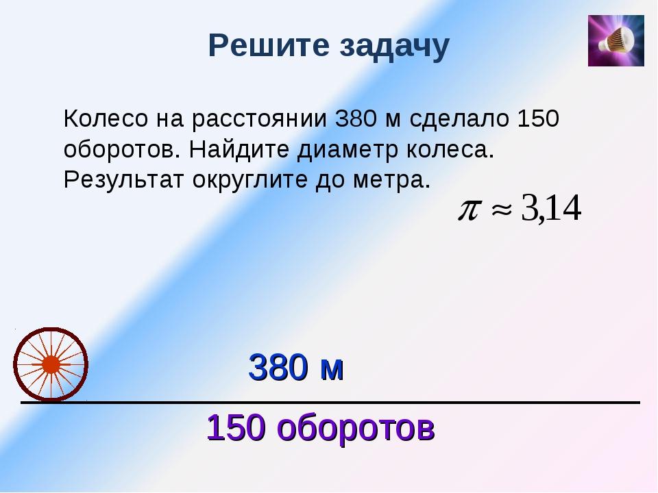 Решите задачу Колесо на расстоянии 380 м сделало 150 оборотов. Найдите диамет...