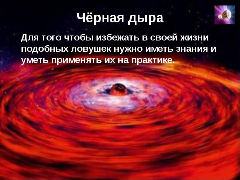 Чёрная дыра Для того чтобы избежать в своей жизни подобных ловушек нужно имет...