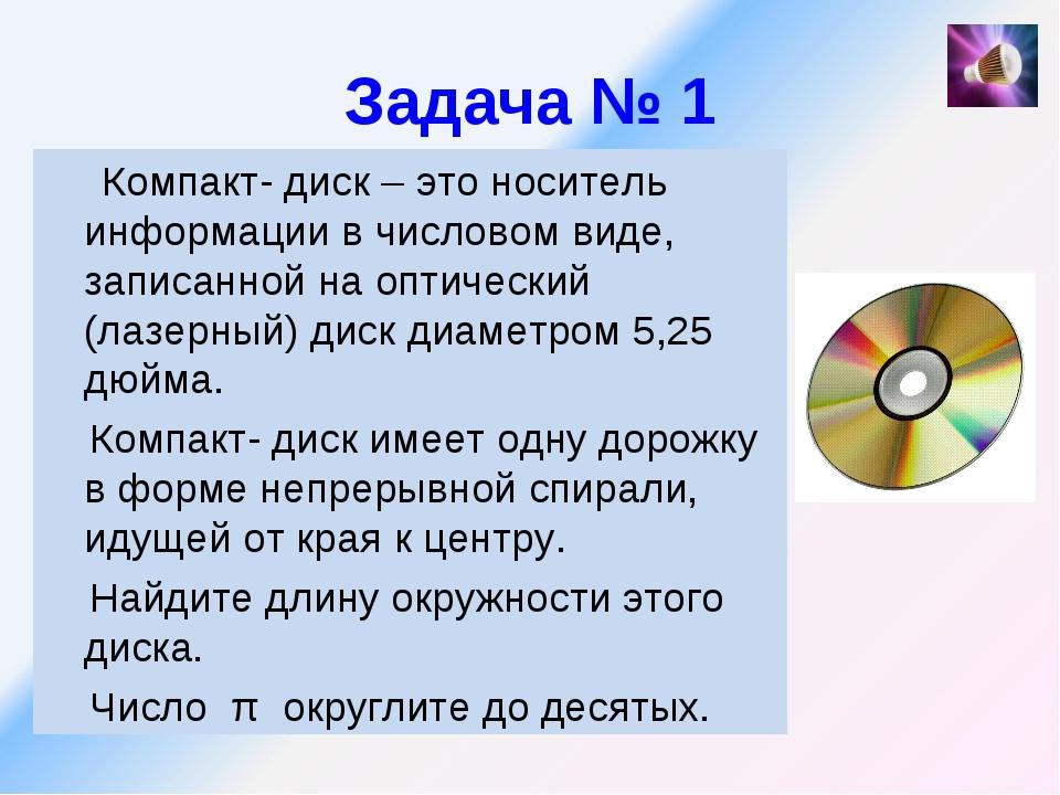 Задача № 1 Компакт- диск – это носитель информации в числовом виде, записанно...