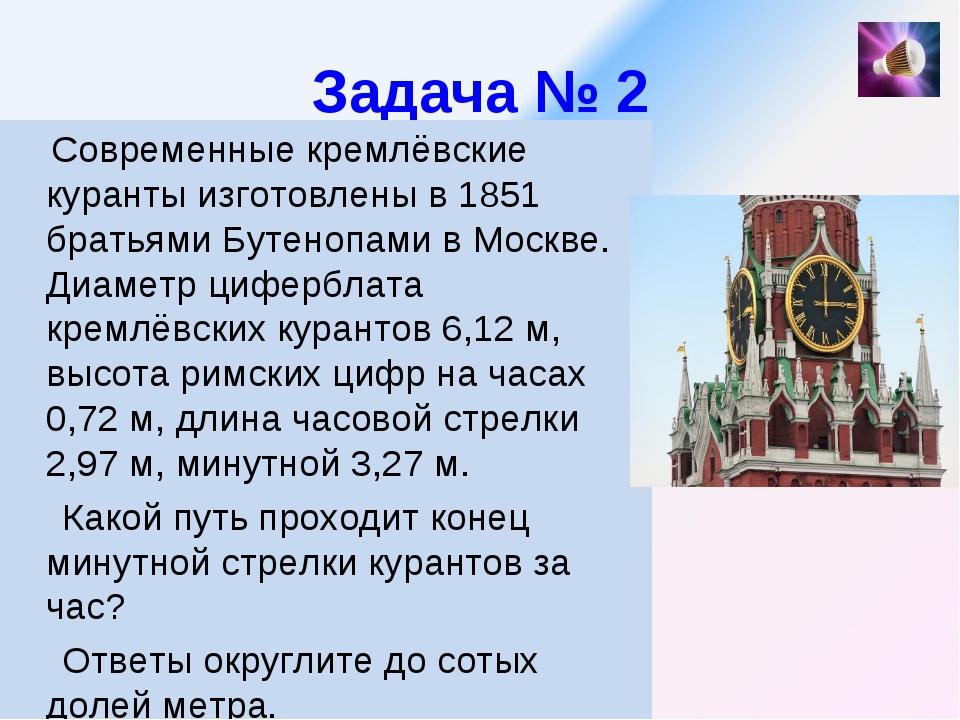 Задача № 2 Современные кремлёвские куранты изготовлены в 1851 братьями Бутено...