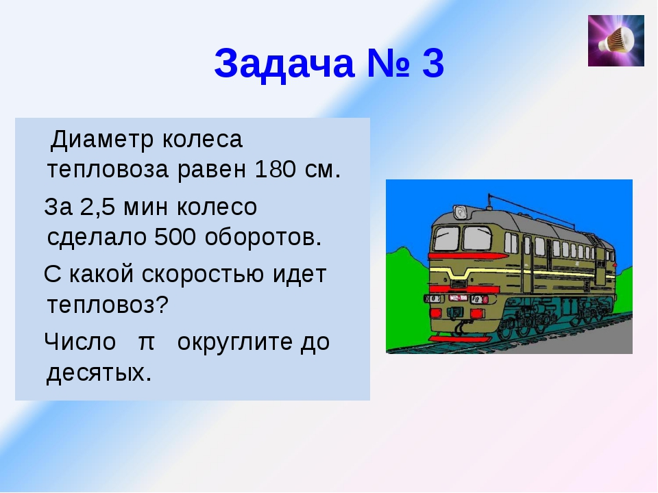 Задача № 3 Диаметр колеса тепловоза равен 180 см. За 2,5 мин колесо сделало 5...