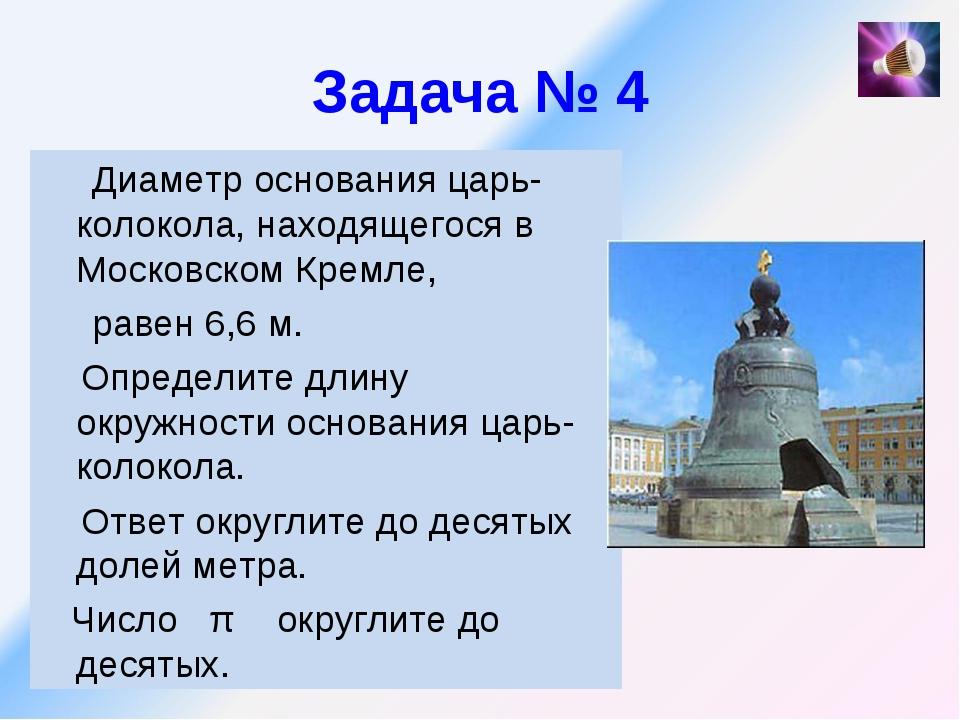 Задача № 4 Диаметр основания царь-колокола, находящегося в Московском Кремле,...