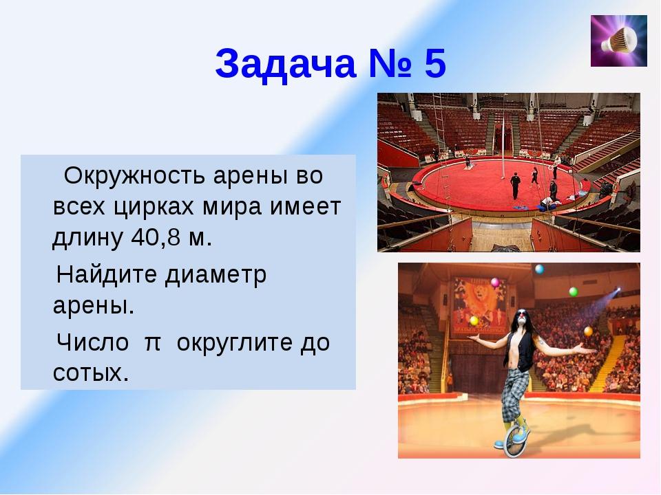 Задача № 5 Окружность арены во всех цирках мира имеет длину 40,8 м. Найдите д...