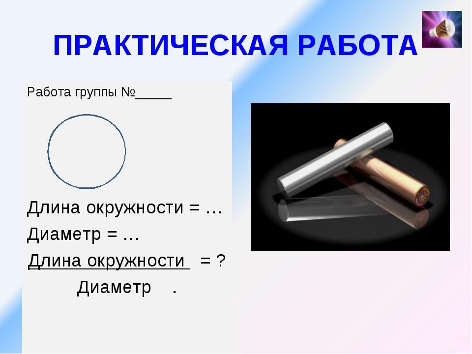ПРАКТИЧЕСКАЯ РАБОТА Работа группы №_____ Длина окружности = … Диаметр = … Дли...