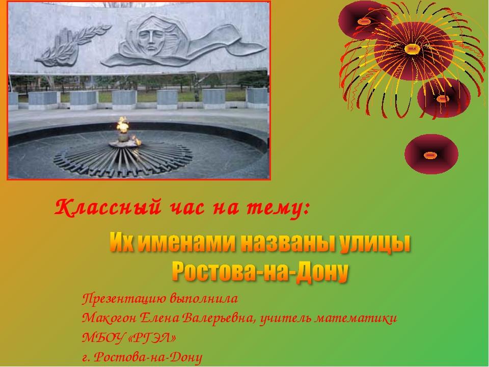 Классный час на тему: Презентацию выполнила Макогон Елена Валерьевна, учитель...
