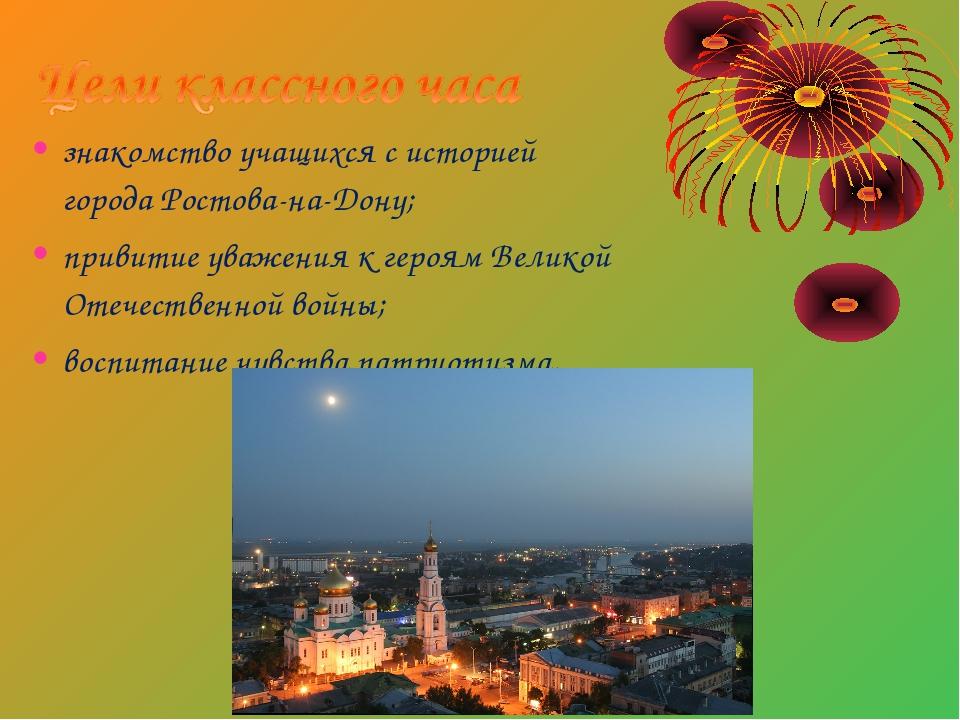 знакомство учащихся с историей города Ростова-на-Дону; привитие уважения к ге...