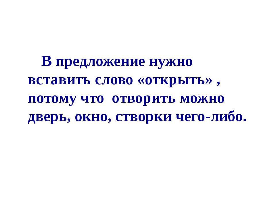 В предложение нужно вставить слово «открыть» , потому что отворить можно две...
