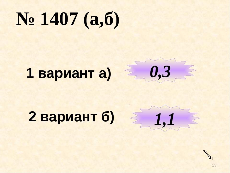 * № 1407 (а,б) 1 вариант а) 2 вариант б) 0,3 1,1