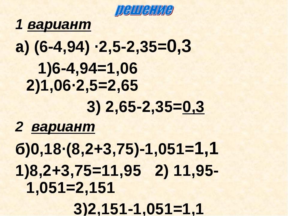 1 вариант а) (6-4,94) ∙2,5-2,35=0,3 1)6-4,94=1,06 2)1,06∙2,5=2,65 3) 2,65-2,3...