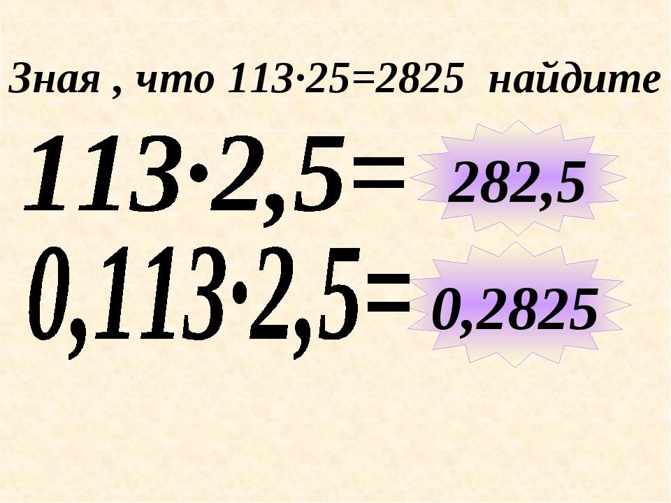 Зная , что 113∙25=2825 найдите 282,5 0,2825