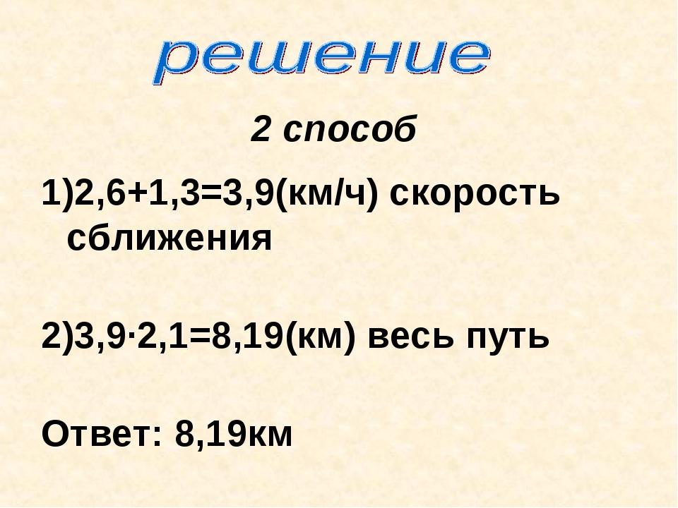 2 способ 1)2,6+1,3=3,9(км/ч) скорость сближения 2)3,9∙2,1=8,19(км) весь путь...