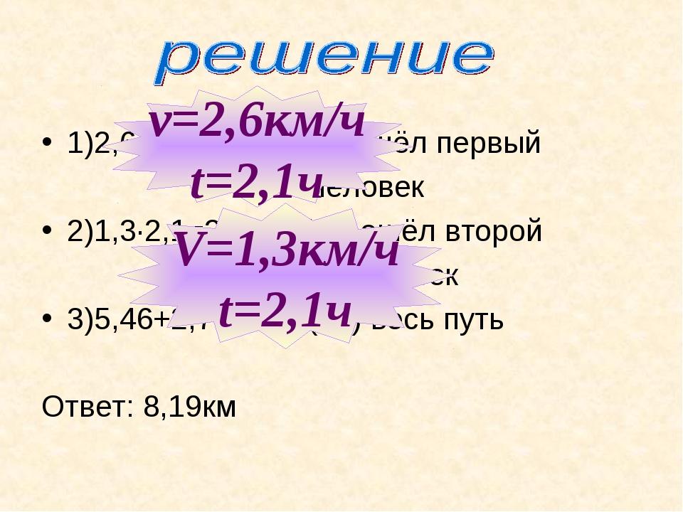 1)2,6∙2,1=5,46(км)прошёл первый человек 2)1,3∙2,1=2,73(км) прошёл второй чело...